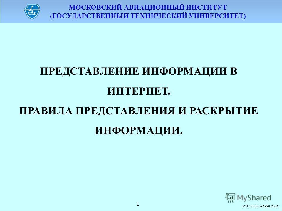 МОСКОВСКИЙ АВИАЦИОННЫЙ ИНСТИТУТ (ГОСУДАРСТВЕННЫЙ ТЕХНИЧЕСКИЙ УНИВЕРСИТЕТ) © Л. Корякин 1998-2004 1 ПРЕДСТАВЛЕНИЕ ИНФОРМАЦИИ В ИНТЕРНЕТ. ПРАВИЛА ПРЕДСТАВЛЕНИЯ И РАСКРЫТИЕ ИНФОРМАЦИИ.