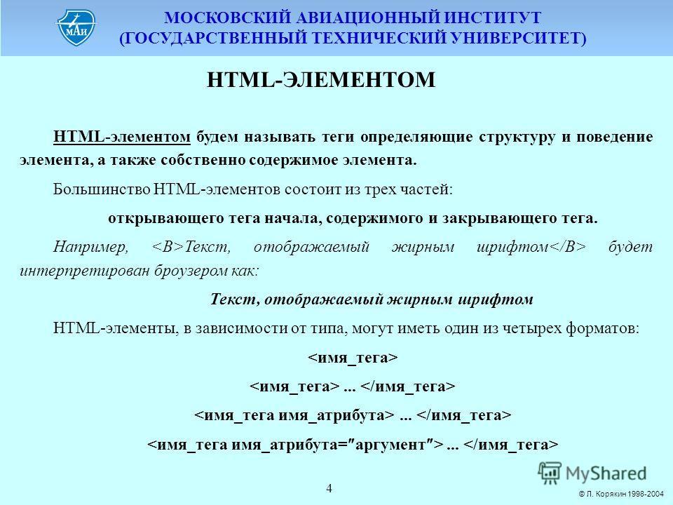 МОСКОВСКИЙ АВИАЦИОННЫЙ ИНСТИТУТ (ГОСУДАРСТВЕННЫЙ ТЕХНИЧЕСКИЙ УНИВЕРСИТЕТ) © Л. Корякин 1998-2004 4 HTML-ЭЛЕМЕНТОМ HTML-элементом будем называть теги определяющие структуру и поведение элемента, а также собственно содержимое элемента. Большинство HTML
