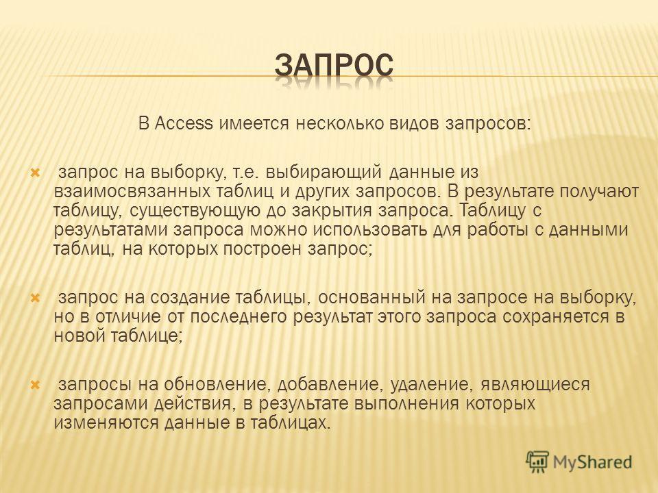 В Access имеется несколько видов запросов: запрос на выборку, т.е. выбирающий данные из взаимосвязанных таблиц и других запросов. В результате получают таблицу, существующую до закрытия запроса. Таблицу с результатами запроса можно использовать для р