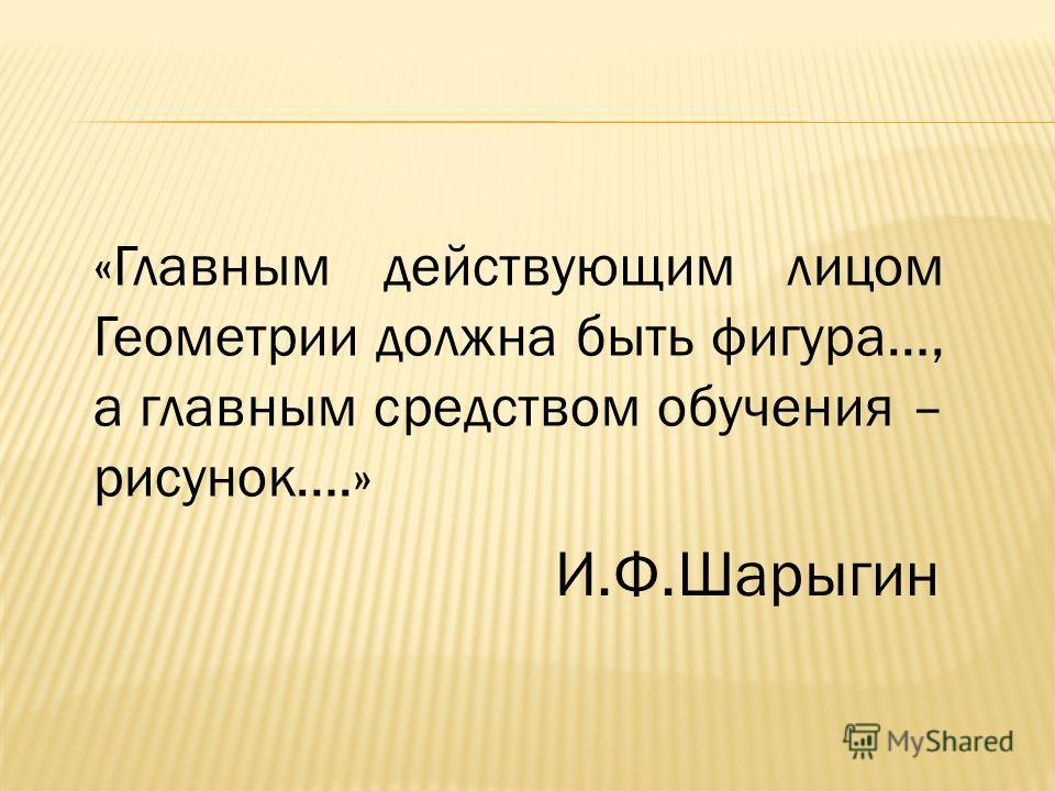 «Главным действующим лицом Геометрии должна быть фигура…, а главным средством обучения – рисунок….» И.Ф.Шарыгин