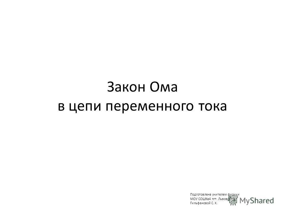 Закон Ома в цепи переменного тока Подготовлена учителем физики МОУ СОШ4 пгт. Львовский Гильфановой С. Х.