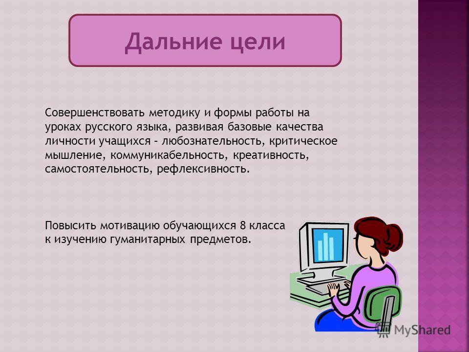 Дальние цели Совершенствовать методику и формы работы на уроках русского языка, развивая базовые качества личности учащихся – любознательность, критическое мышление, коммуникабельность, креативность, самостоятельность, рефлексивность. Повысить мотива