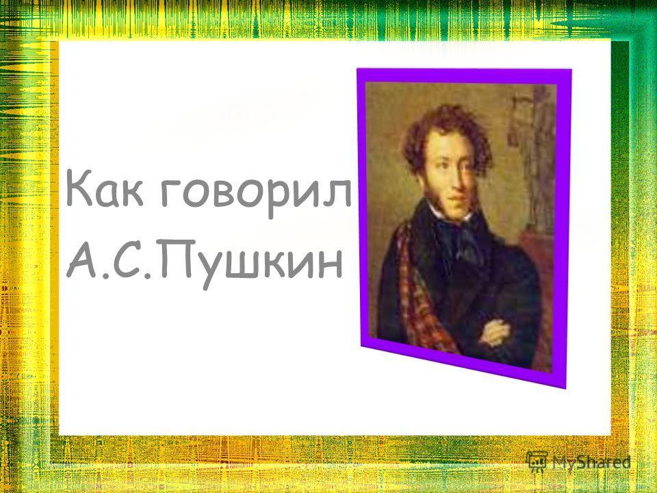 Как говорил А.С.Пушкин