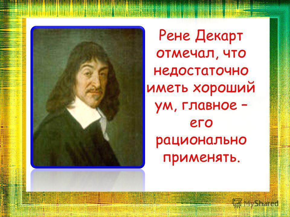 Рене Декарт отмечал, что недостаточно иметь хороший ум, главное – его рационально применять.