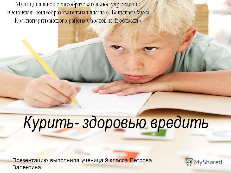 Презентацию выполнила ученица 9 класса Петрова Валентина Курить- здоровью вредить