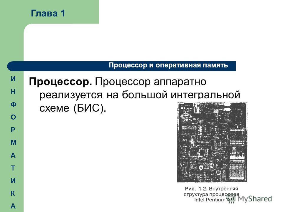 Процессор. Процессор аппаратно реализуется на большой интегральной схеме (БИС). Глава 1 Процессор и оперативная память ИНФОРМАТИКАИНФОРМАТИКА