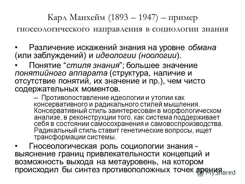 Карл Манхейм (1893 – 1947) – пример гносеологического направления в социологии знания Различение искажений знания на уровне обмана (или заблуждений) и идеологии (ноологии). Понятие стиля знания; большее значение понятийного аппарата (структура, налич