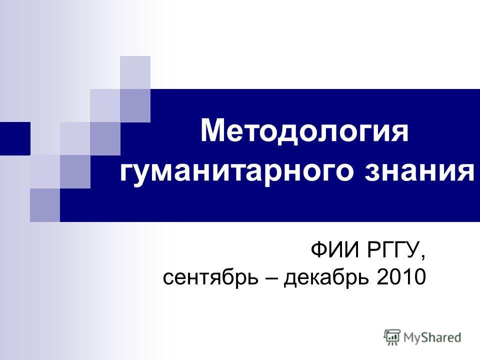 Методология гуманитарного знания ФИИ РГГУ, сентябрь – декабрь 2010