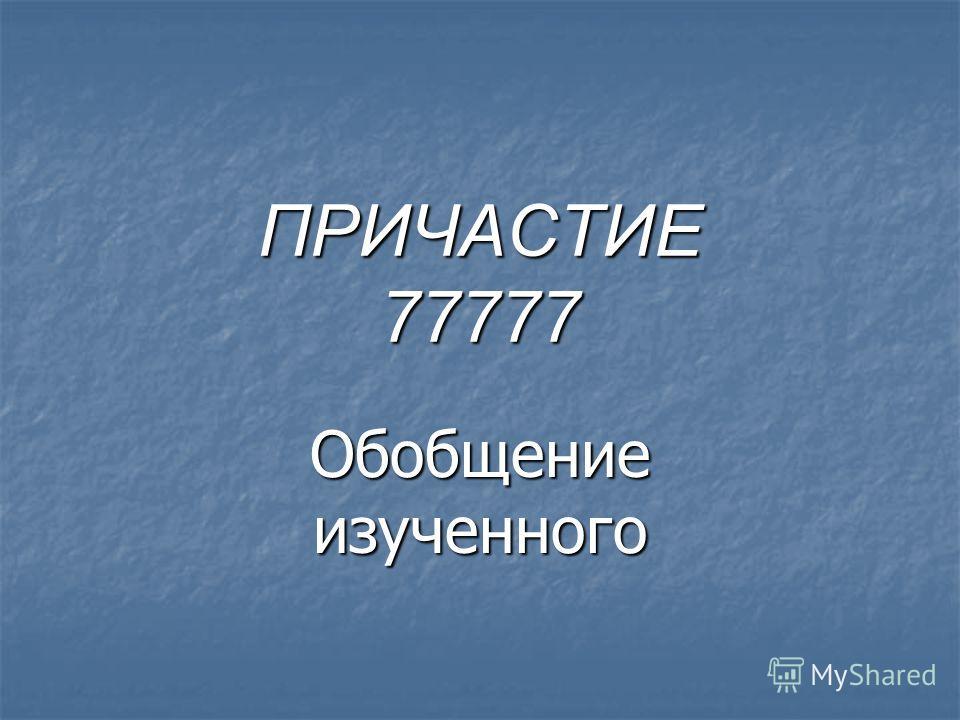 ПРИЧАСТИЕ 77777 Обобщение изученного