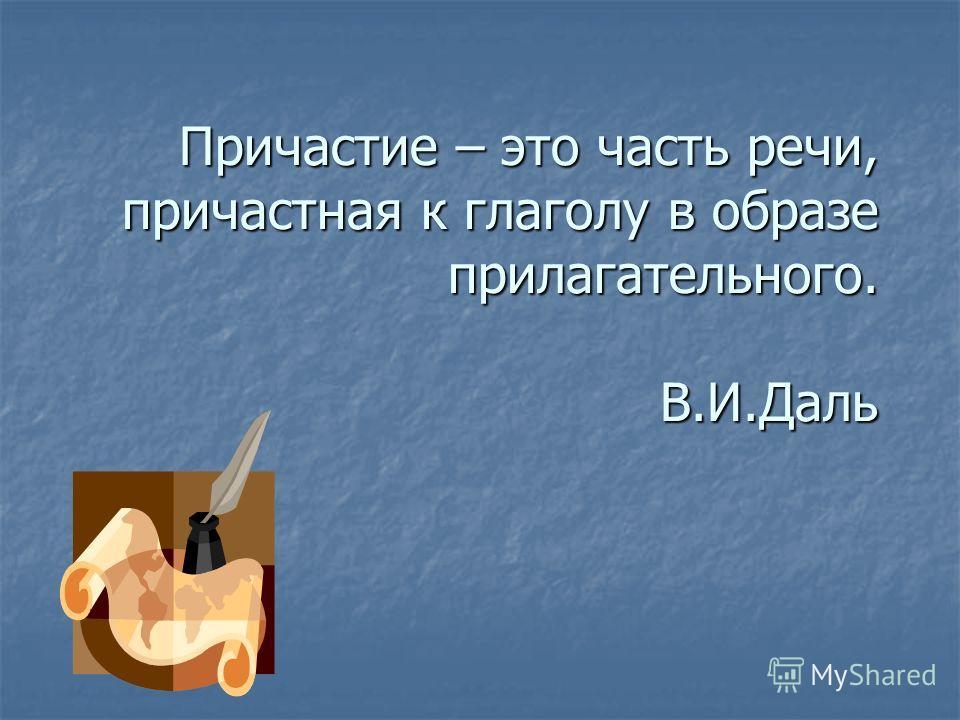 Причастие – это часть речи, причастная к глаголу в образе прилагательного. В.И.Даль