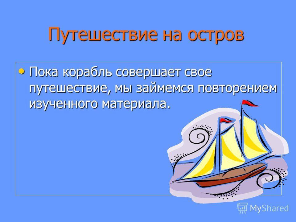 Путешествие на остров Пока корабль совершает свое путешествие, мы займемся повторением изученного материала. Пока корабль совершает свое путешествие, мы займемся повторением изученного материала.