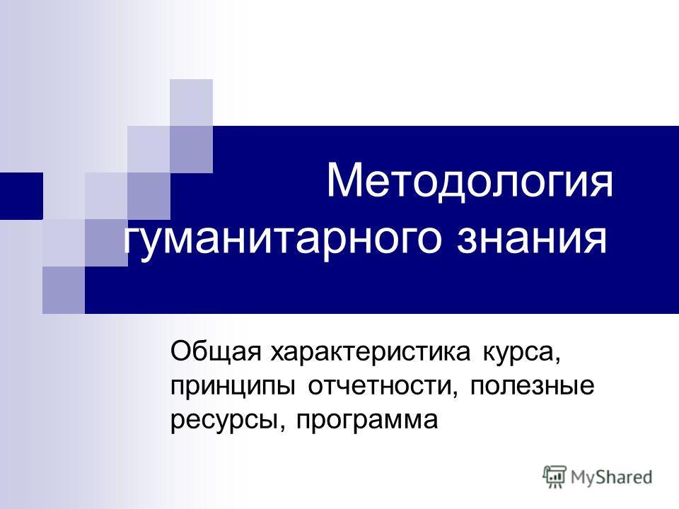 Методология гуманитарного знания Общая характеристика курса, принципы отчетности, полезные ресурсы, программа