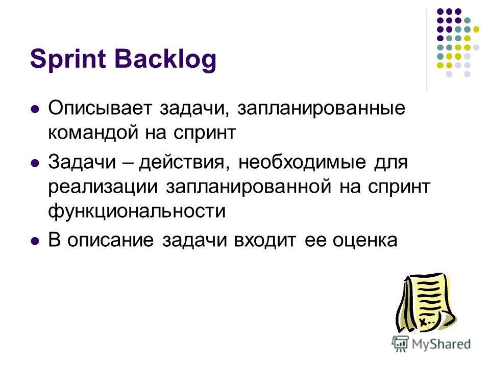 Sprint Backlog Описывает задачи, запланированные командой на спринт Задачи – действия, необходимые для реализации запланированной на спринт функциональности В описание задачи входит ее оценка