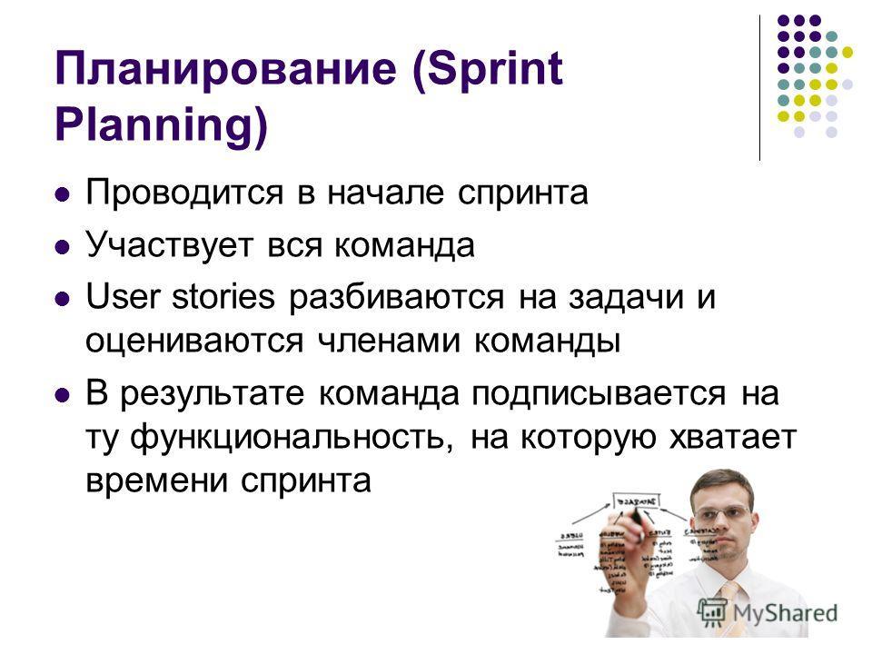 Планирование (Sprint Planning) Проводится в начале спринта Участвует вся команда User stories разбиваются на задачи и оцениваются членами команды В результате команда подписывается на ту функциональность, на которую хватает времени спринта
