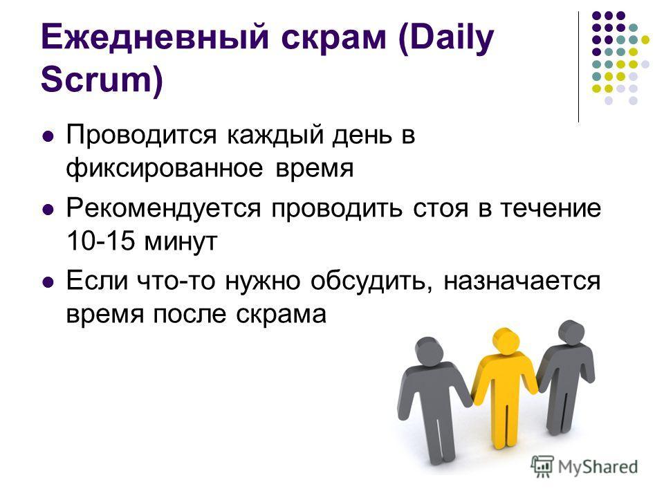 Ежедневный скрам (Daily Scrum) Проводится каждый день в фиксированное время Рекомендуется проводить стоя в течение 10-15 минут Если что-то нужно обсудить, назначается время после скрама