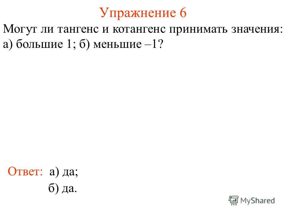Упражнение 6 Ответ: а) да; Могут ли тангенс и котангенс принимать значения: а) большие 1; б) меньшие –1? б) да.