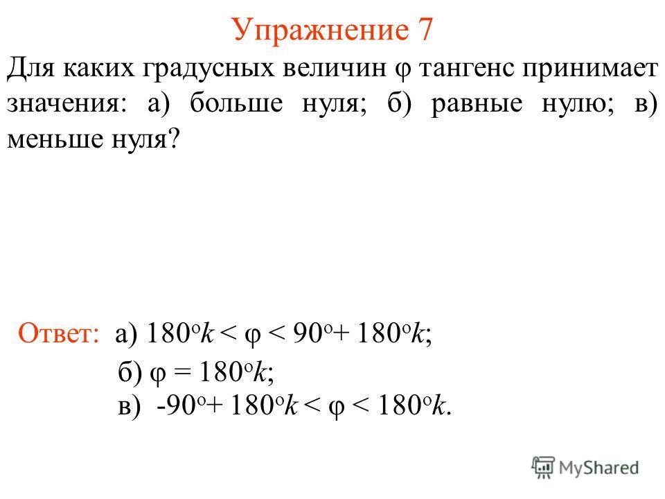 Упражнение 7 Ответ: а) 180 о k < φ < 90 о + 180 о k; Для каких градусных величин φ тангенс принимает значения: а) больше нуля; б) равные нулю; в) меньше нуля? б) φ = 180 о k; в) -90 о + 180 о k < φ < 180 о k.