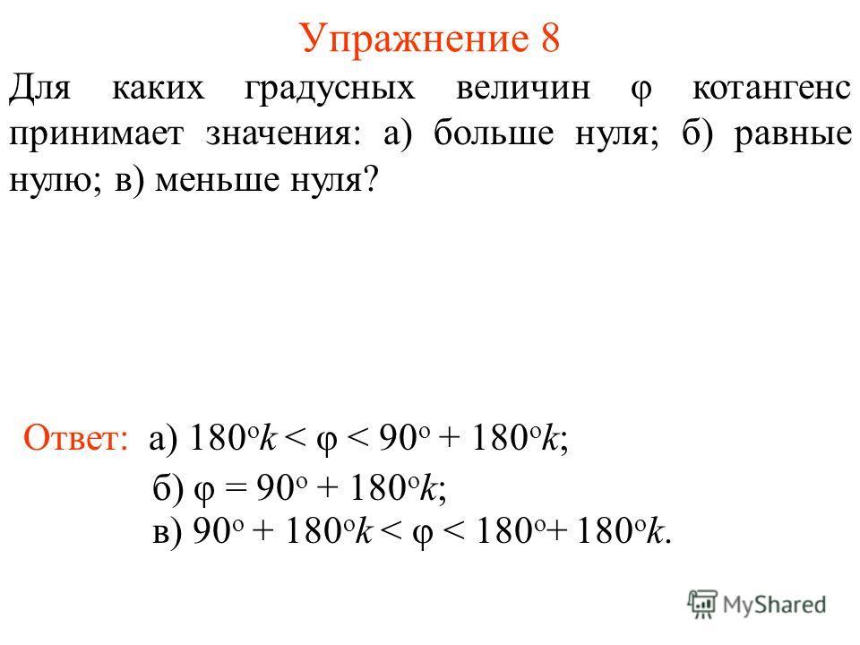Упражнение 8 Ответ: а) 180 о k < φ < 90 о + 180 о k; Для каких градусных величин φ котангенс принимает значения: а) больше нуля; б) равные нулю; в) меньше нуля? б) φ = 90 о + 180 о k; в) 90 о + 180 о k < φ < 180 о + 180 о k.
