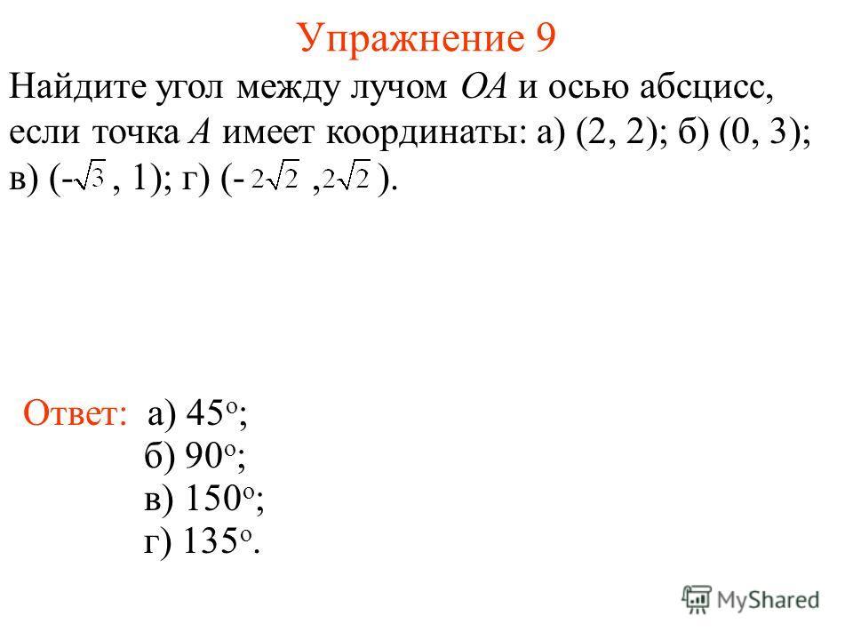 Упражнение 9 Ответ: а) 45 о ; Найдите угол между лучом ОА и осью абсцисс, если точка А имеет координаты: а) (2, 2); б) (0, 3); в) (-, 1); г) (-, ). б) 90 о ; в) 150 о ; г) 135 о.