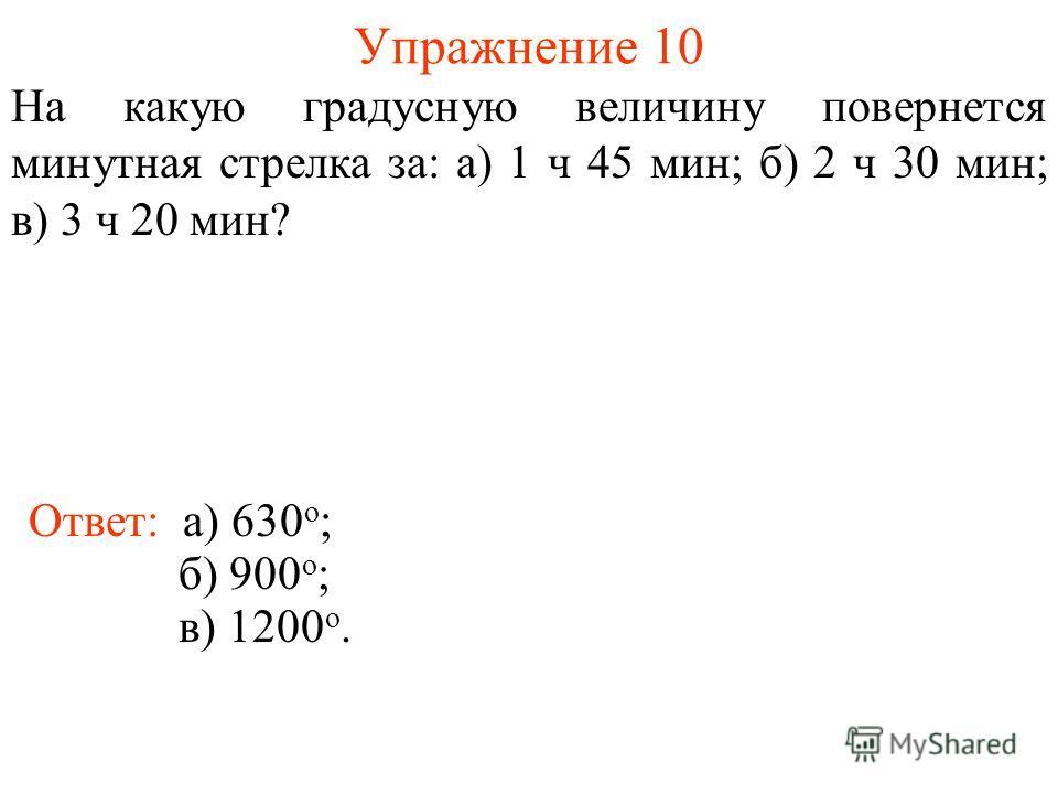 Упражнение 10 Ответ: а) 630 о ; На какую градусную величину повернется минутная стрелка за: а) 1 ч 45 мин; б) 2 ч 30 мин; в) 3 ч 20 мин? б) 900 о ; в) 1200 о.