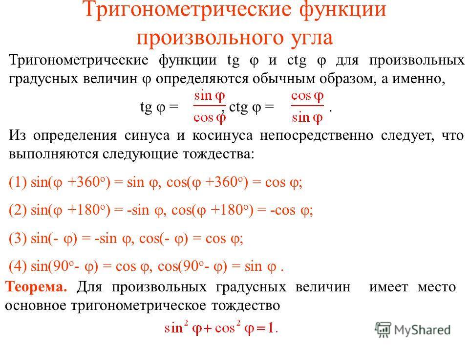 Тригонометрические функции произвольного угла Тригонометрические функции tg и ctg для произвольных градусных величин определяются обычным образом, а именно, tg =, ctg =. Из определения синуса и косинуса непосредственно следует, что выполняются следую