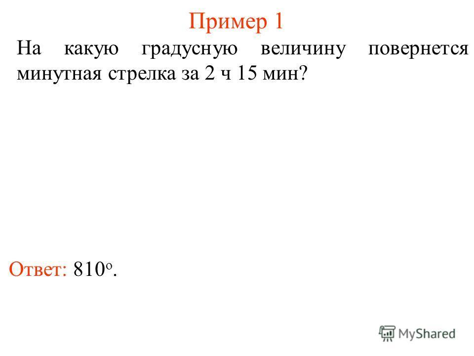 Пример 1 Ответ: 810 о. На какую градусную величину повернется минутная стрелка за 2 ч 15 мин?