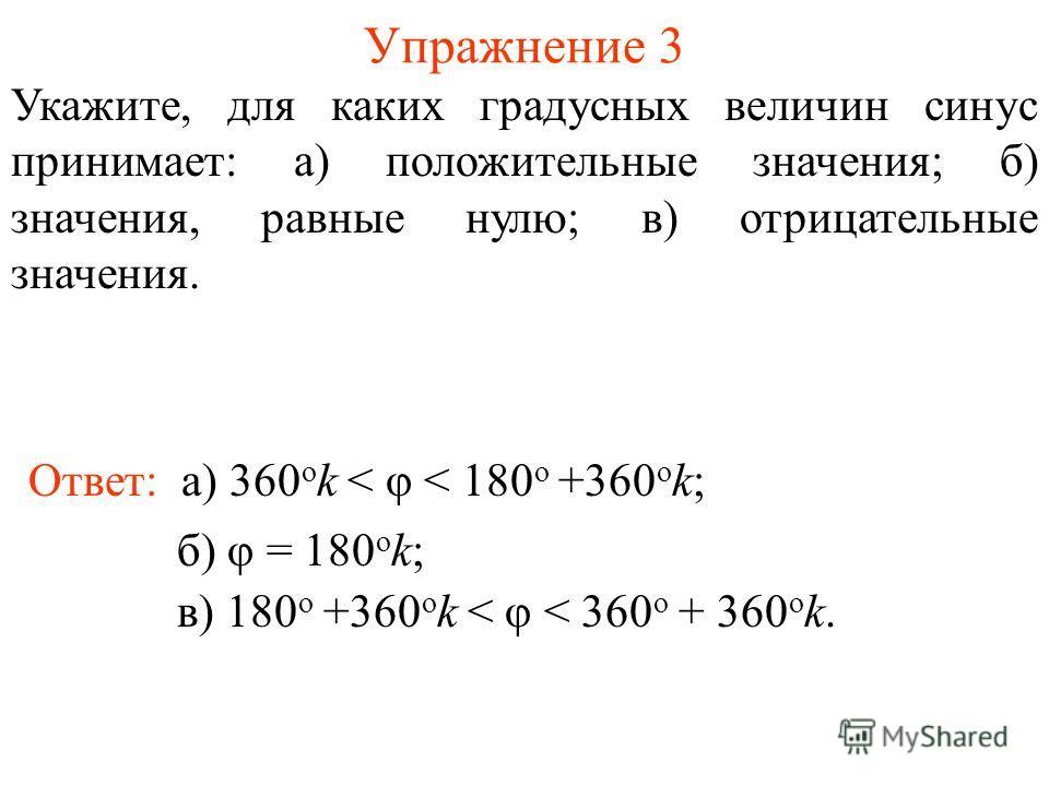Упражнение 3 Ответ: а) 360 о k < φ < 180 о +360 о k; Укажите, для каких градусных величин синус принимает: а) положительные значения; б) значения, равные нулю; в) отрицательные значения. б) φ = 180 о k; в) 180 о +360 о k < φ < 360 о + 360 о k.