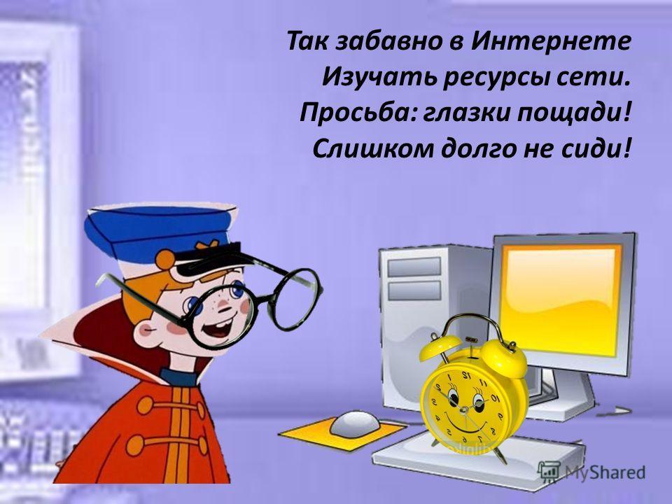 Так забавно в Интернете Изучать ресурсы сети. Просьба: глазки пощади! Слишком долго не сиди!