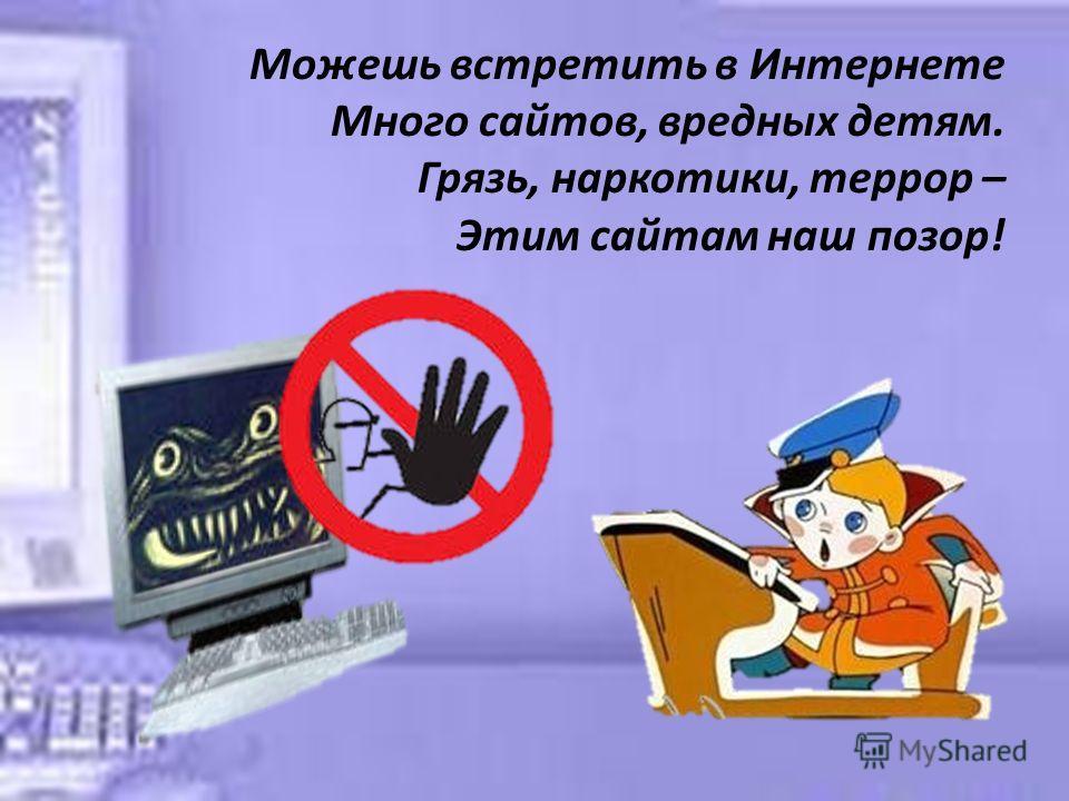 Можешь встретить в Интернете Много сайтов, вредных детям. Грязь, наркотики, террор – Этим сайтам наш позор!