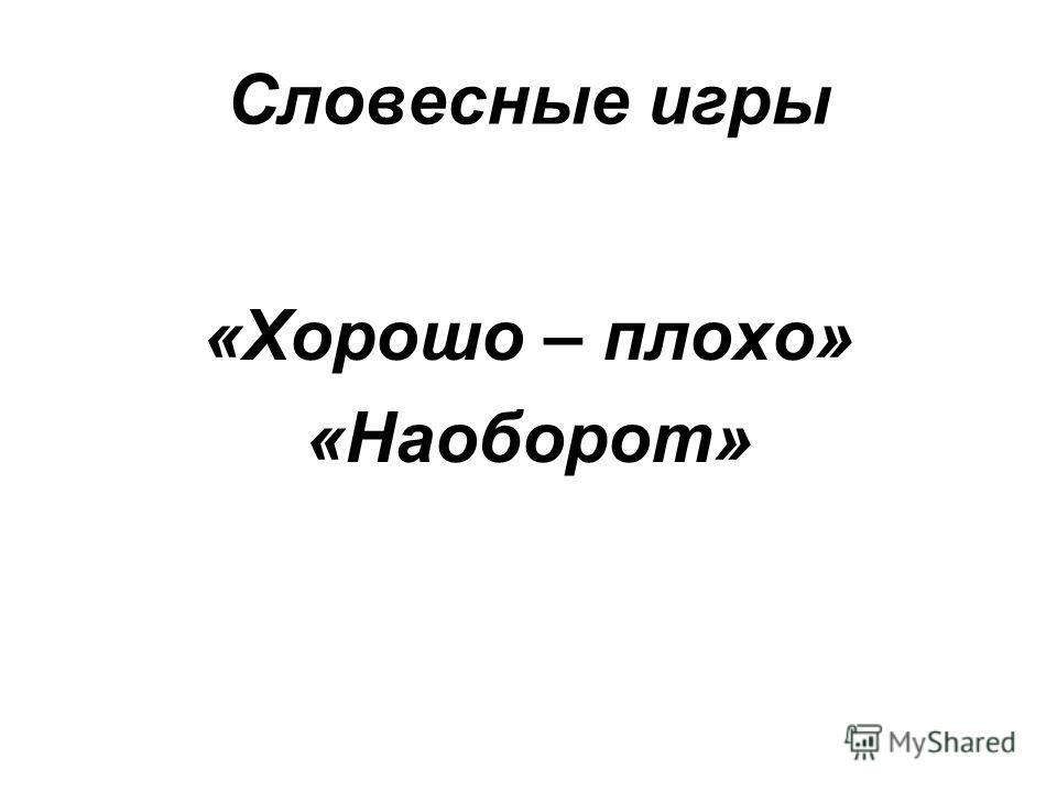 Словесные игры «Хорошо – плохо» «Наоборот»