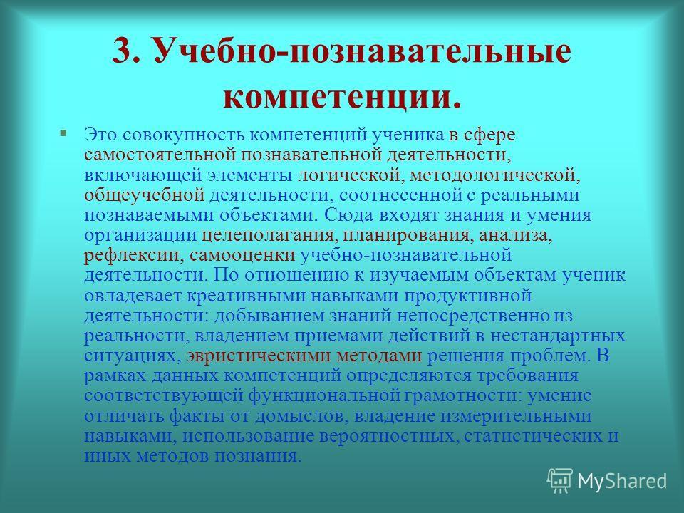 3. Учебно-познавательные компетенции. Это совокупность компетенций ученика в сфере самостоятельной познавательной деятельности, включающей элементы логической, методологической, общеучебной деятельности, соотнесенной с реальными познаваемыми объектам