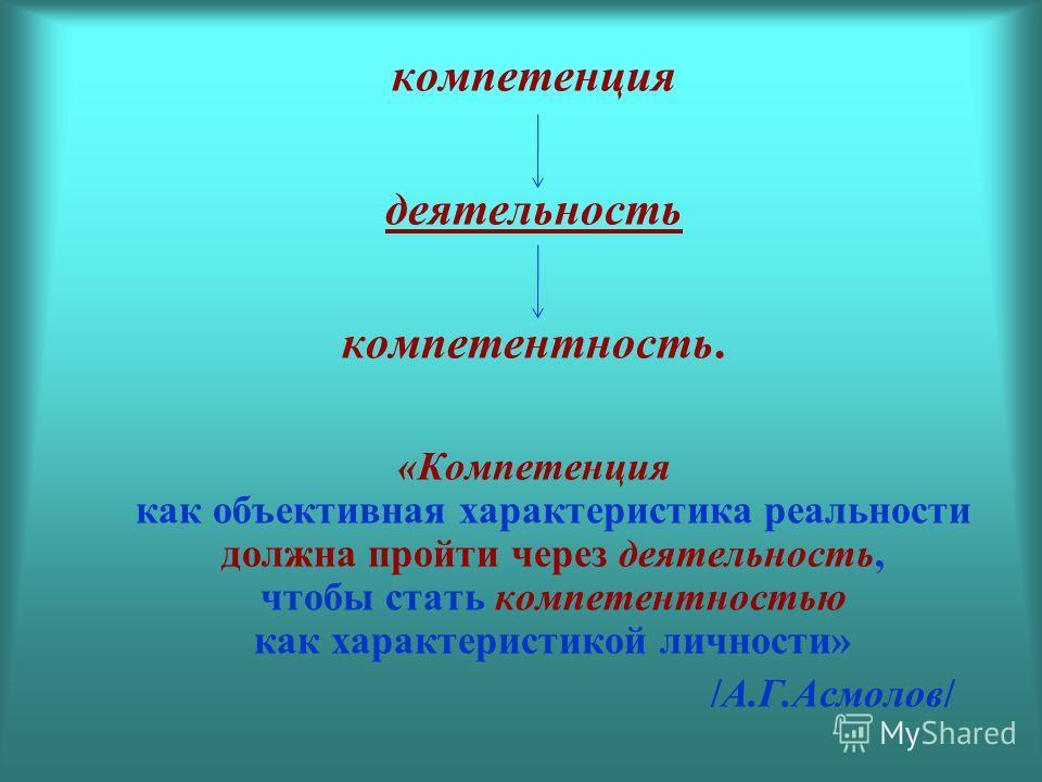 компетенция деятельность компетентность. «Компетенция как объективная характеристика реальности должна пройти через деятельность, чтобы стать компетентностью как характеристикой личности» /А.Г.Асмолов/