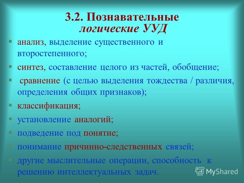 3.2. Познавательные логические УУД анализ, выделение существенного и второстепенного; синтез, составление целого из частей, обобщение; сравнение (с целью выделения тождества / различия, определения общих признаков); классификация; установление аналог