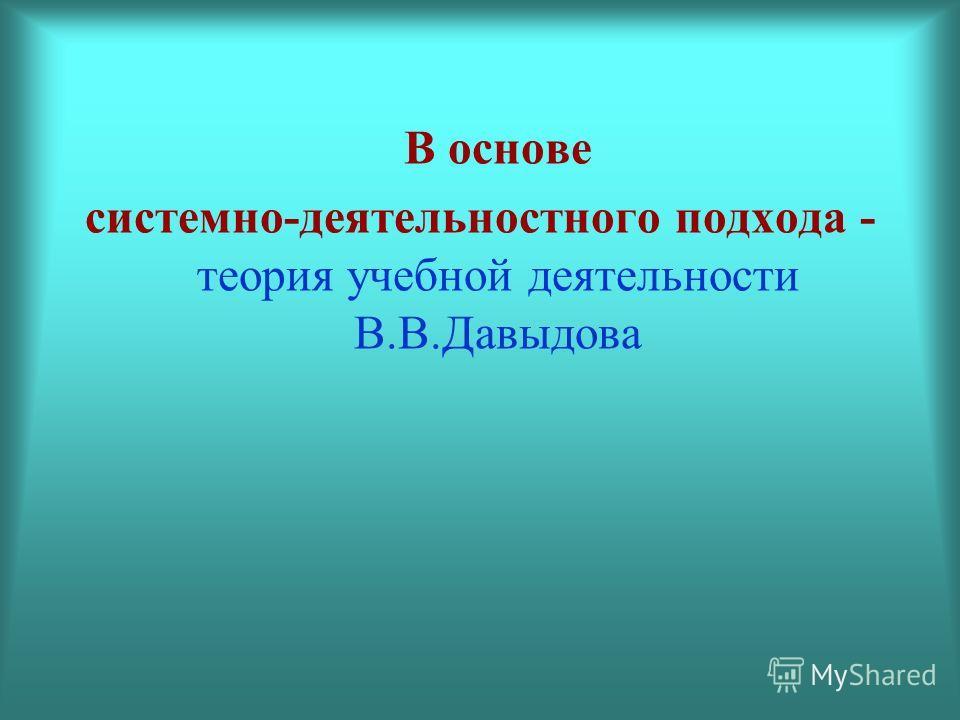 В основе системно-деятельностного подхода - теория учебной деятельности В.В.Давыдова