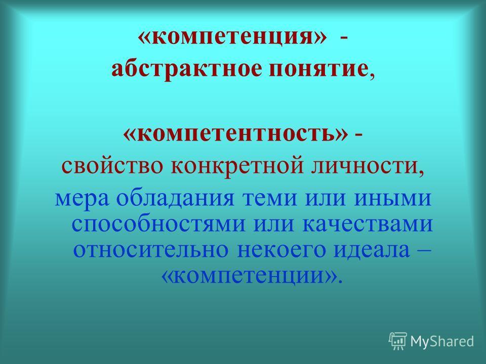 «компетенция» - абстрактное понятие, «компетентность» - свойство конкретной личности, мера обладания теми или иными способностями или качествами относительно некоего идеала – «компетенции».