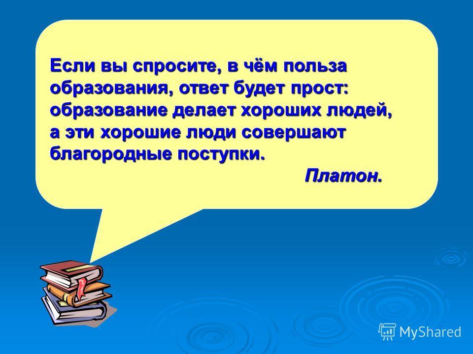 Если вы спросите, в чём польза образования, ответ будет прост: образование делает хороших людей, а эти хорошие люди совершают благородные поступки. Платон.