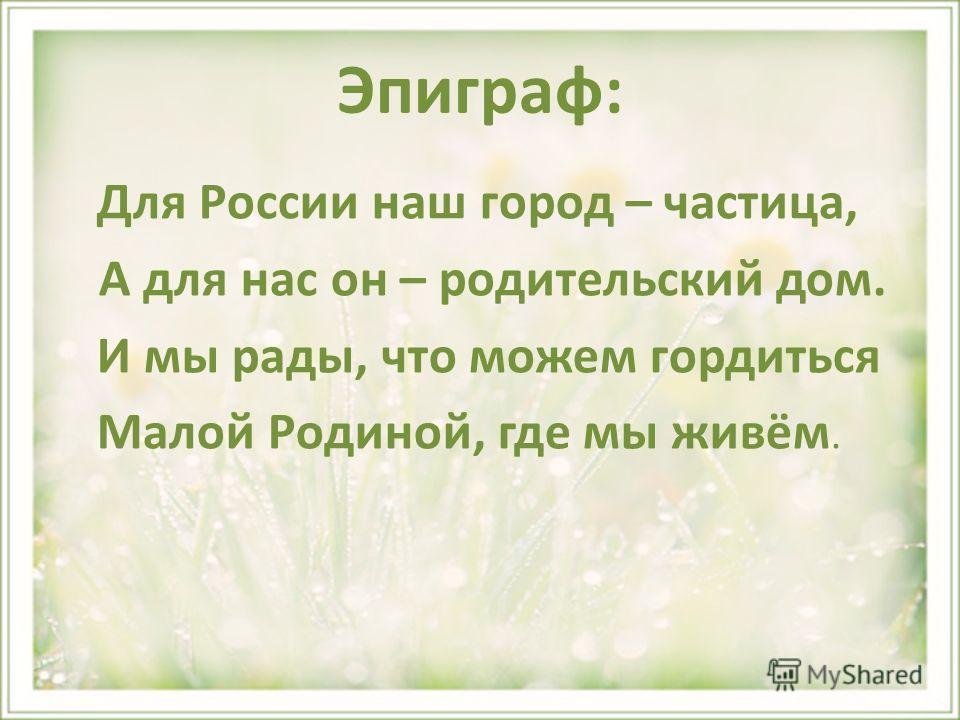 Эпиграф: Для России наш город – частица, А для нас он – родительский дом. И мы рады, что можем гордиться Малой Родиной, где мы живём.