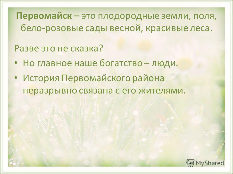 Первомайск – это плодородные земли, поля, бело-розовые сады весной, красивые леса. Разве это не сказка? Но главное наше богатство – люди. История Первомайского района неразрывно связана с его жителями.