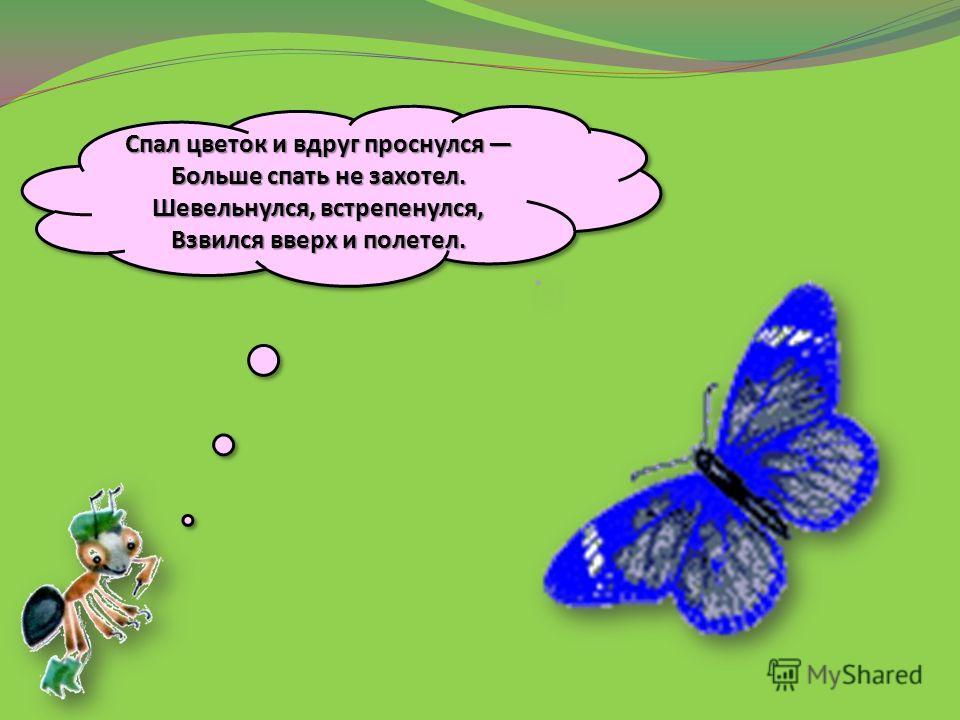 Спал цветок и вдруг проснулся Больше спать не захотел. Шевельнулся, встрепенулся, Взвился вверх и полетел.