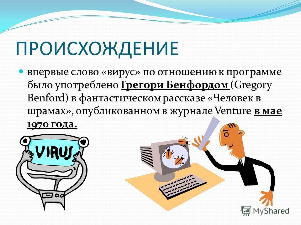 ПРОИСХОЖДЕНИЕ впервые слово «вирус» по отношению к программе было употреблено Грегори Бенфордом (Gregory Benford) в фантастическом рассказе «Человек в шрамах», опубликованном в журнале Venture в мае 1970 года.