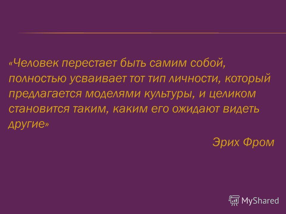 «Человек перестает быть самим собой, полностью усваивает тот тип личности, который предлагается моделями культуры, и целиком становится таким, каким его ожидают видеть другие» Эрих Фром