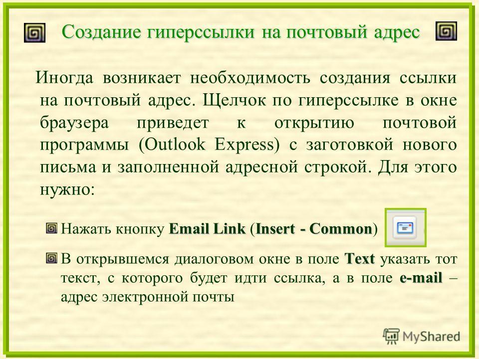 Создание гиперссылки на почтовый адрес Иногда возникает необходимость создания ссылки на почтовый адрес. Щелчок по гиперссылке в окне браузера приведет к открытию почтовой программы (Outlook Express) с заготовкой нового письма и заполненной адресной
