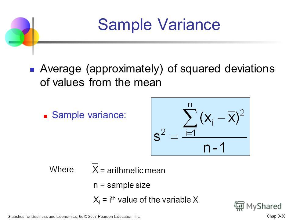 Statistics for Business and Economics, 6e © 2007 Pearson Education, Inc. Chap 3-35 Average of squared deviations of values from the mean Population variance: Population Variance Where = population mean N = population size x i = i th value of the vari