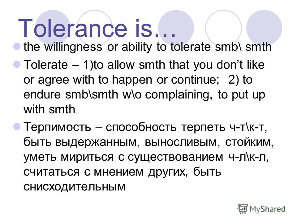 Tolerance is… the willingness or ability to tolerate smb\ smth Tolerate – 1)to allow smth that you dont like or agree with to happen or continue; 2) to endure smb\smth w\o complaining, to put up with smth Терпимость – способность терпеть ч-т\к-т, быт