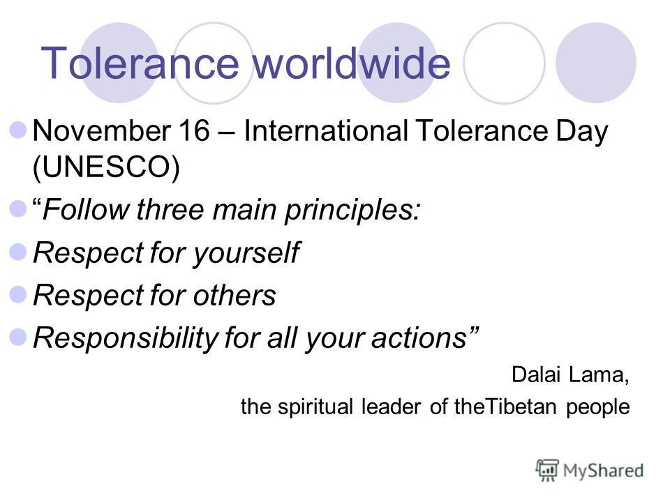 Tolerance worldwide November 16 – International Tolerance Day (UNESCO) Follow three main principles: Respect for yourself Respect for others Responsibility for all your actions Dalai Lama, the spiritual leader of theTibetan people