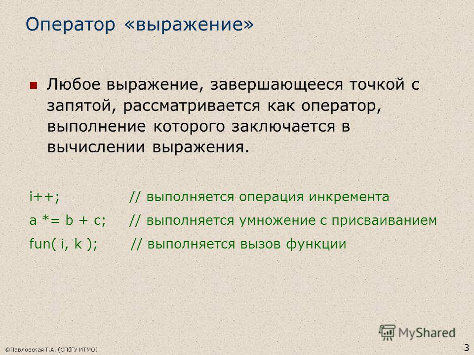 ©Павловская Т.А. (СПбГУ ИТМО) 3 Оператор «выражение» Любое выражение, завершающееся точкой с запятой, рассматривается как оператор, выполнение которого заключается в вычислении выражения. i++; // выполняется операция инкремента a *= b + c; // выполня