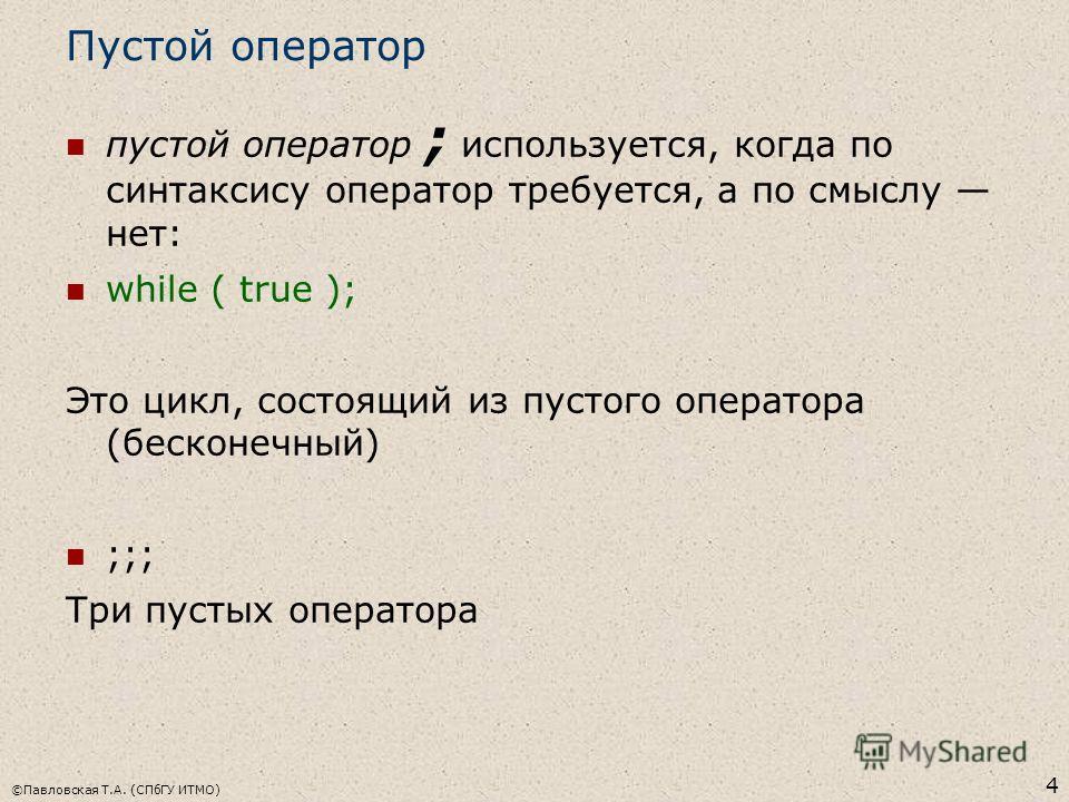 ©Павловская Т.А. (СПбГУ ИТМО) 4 Пустой оператор пустой оператор ; используется, когда по синтаксису оператор требуется, а по смыслу нет: while ( true ); Это цикл, состоящий из пустого оператора (бесконечный) ;;; Три пустых оператора