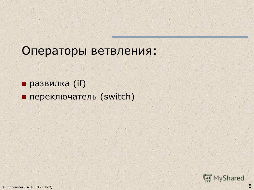 5 ©Павловская Т.А. (СПбГУ ИТМО) Операторы ветвления: развилка (if) переключатель (switch)