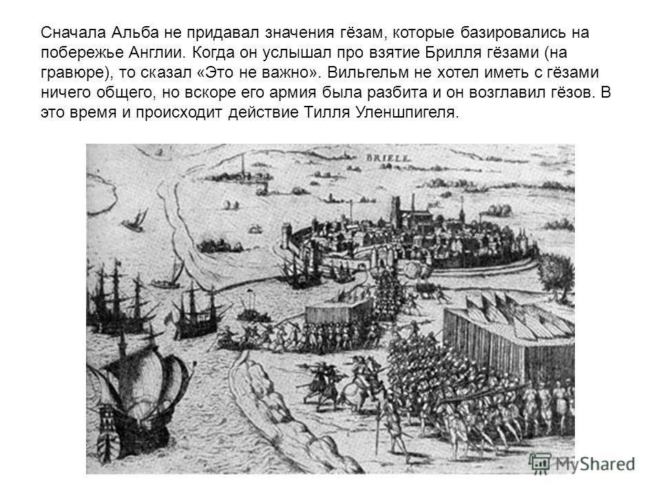 Сначала Альба не придавал значения гёзам, которые базировались на побережье Англии. Когда он услышал про взятие Брилля гёзами (на гравюре), то сказал «Это не важно». Вильгельм не хотел иметь с гёзами ничего общего, но вскоре его армия была разбита и