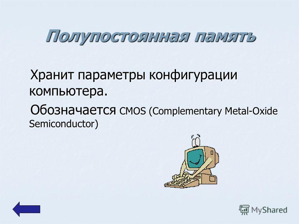 Полупостоянная память Хранит параметры конфигурации компьютера. Хранит параметры конфигурации компьютера. Обозначается CMOS (Complementary Metal-Oxide Semiconductor) Обозначается CMOS (Complementary Metal-Oxide Semiconductor)